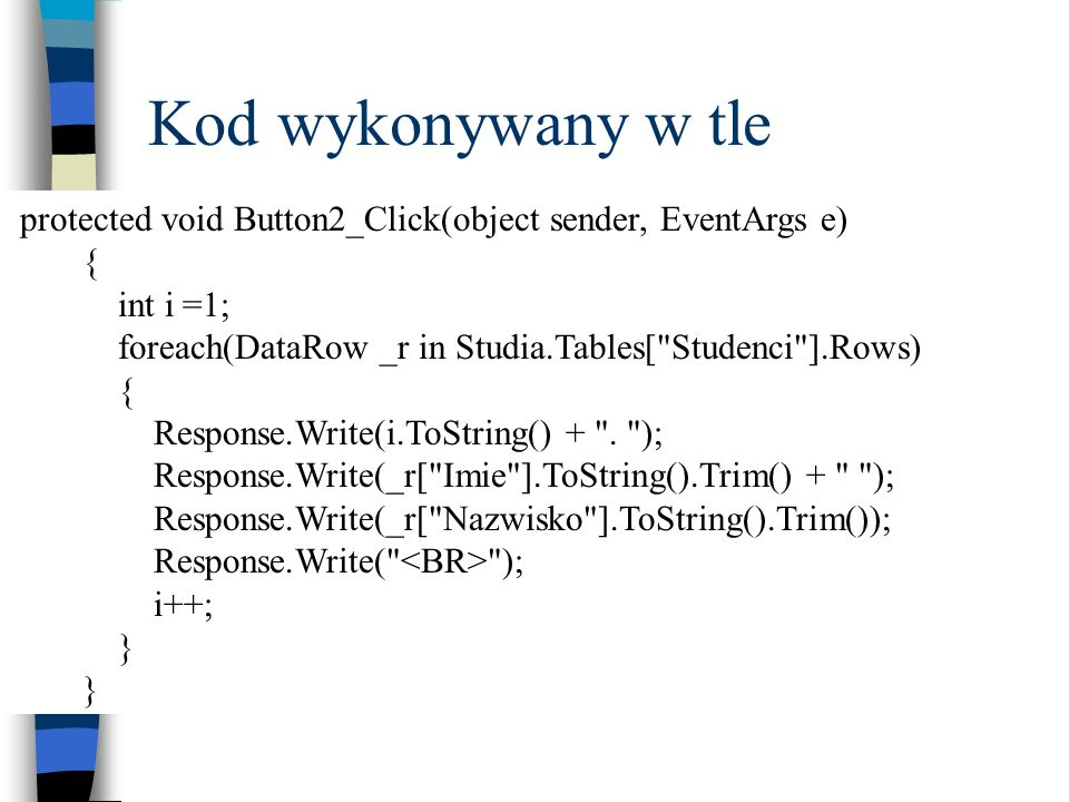 Kod wykonywany w tle protected void Button2_Click(object sender, EventArgs e) { int i =1; foreach(DataRow _r in Studia.Tables[ Studenci ].Rows)